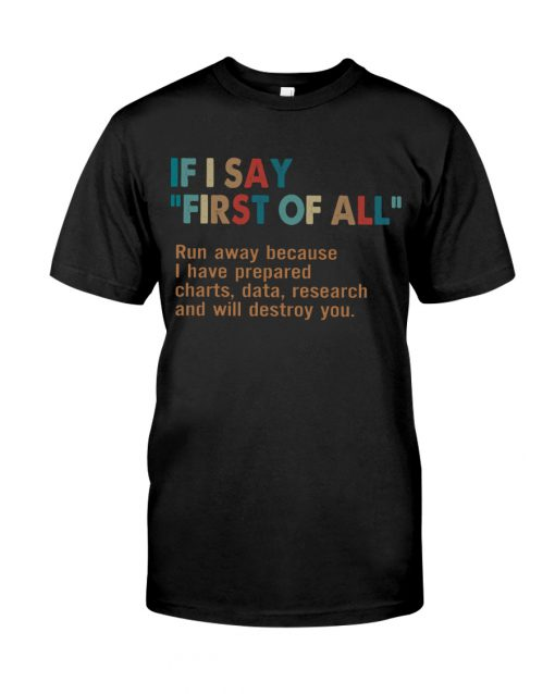 If I say First of all Run away because I have prepared charts data research and will destroy you shirt