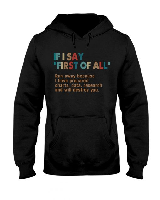 If I say First of all Run away because I have prepared charts data research and will destroy you sweatshirt