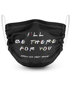 I'll be there for you from six feet away face mask