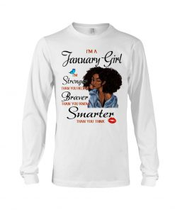 I'm a January girl I'm stronger than you believe Stronger thank you believe Braver than you know Black Girl Long sleeve
