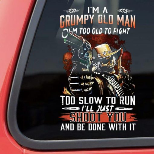I'm a grumpy old man I'm too old to fight too slow to run I'll just shoot you and be done with it stickers