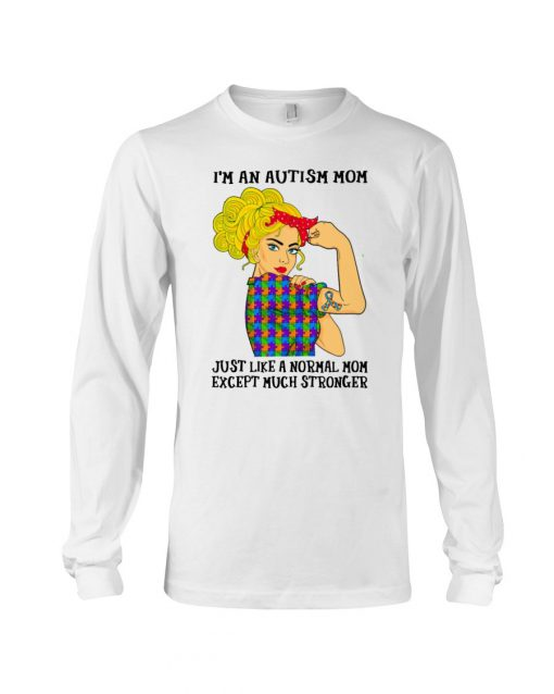 I'm an Autism mom Just like a normal mom except much stronger Long sleeve