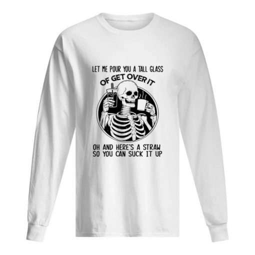 Let me pour you a tall glass of get over it oh and here's a straw so you can fuck it up Skull Long sleeve