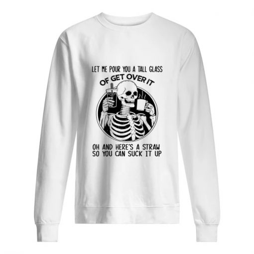 Let me pour you a tall glass of get over it oh and here's a straw so you can fuck it up Skull Sweatshirt