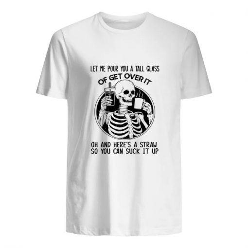 Let me pour you a tall glass of get over it oh and here's a straw so you can fuck it up Skull T-shirt