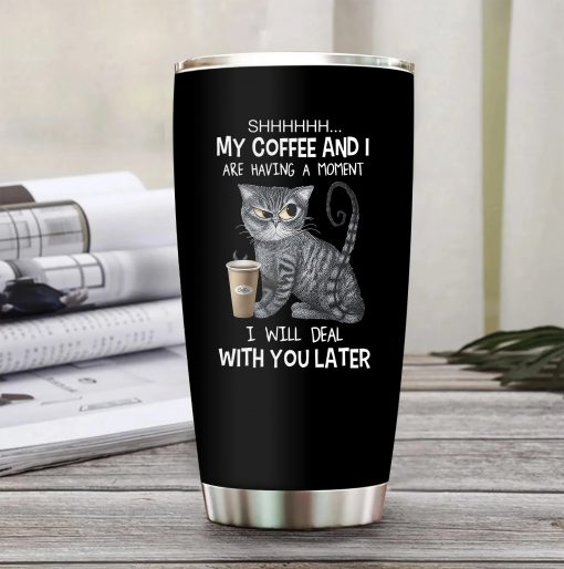 My coffee and I are having a moment I will deal with you later Cat tumbler