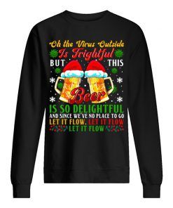 Oh the virus outside is frightful but this beer is so delightful and since we've no place to go Let it flow Let it flow Sweatshirt
