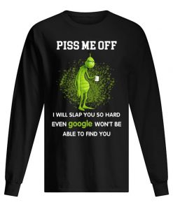 Piss me off I will slap you so hard even google won't be able to find you Grinch Long sleeve