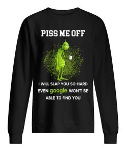Piss me off I will slap you so hard even google won't be able to find you Grinch Sweatshirt