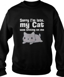 Sorry I'm Late My Cat Was Sitting On Me SweatShirt