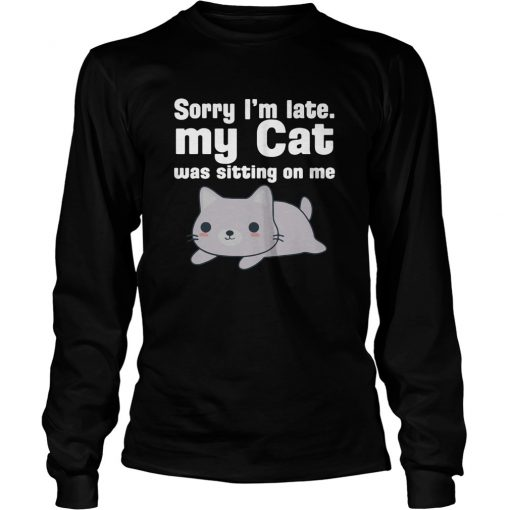 Sorry I'm Late My Cat Was Sitting On Me long sleeve