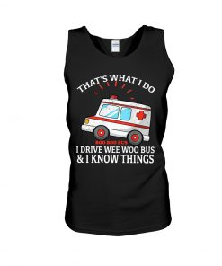 That's what I do I drive wee woo bus and I know things tank top