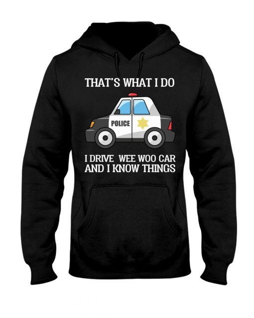 That's what I do I drive wee woo car and I know things Police hoodie