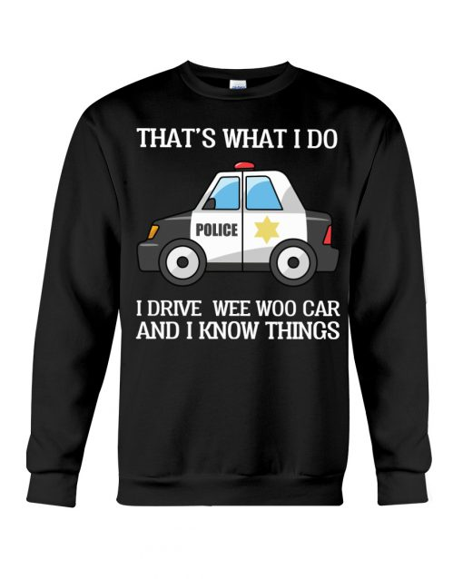 That's what I do I drive wee woo car and I know things Police sweatshirt