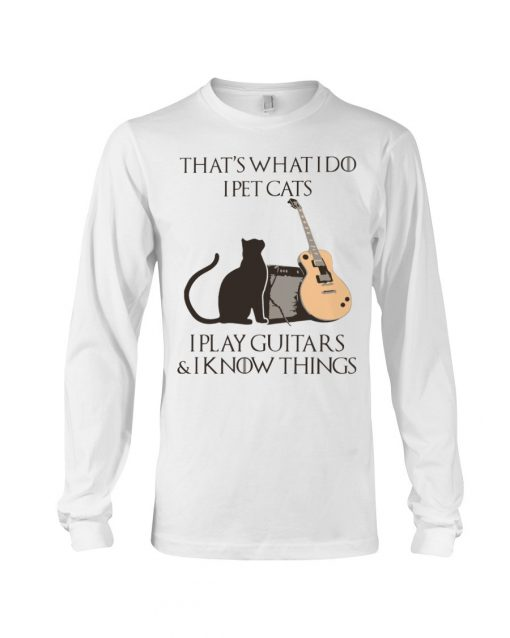 That's what I do I pet cats I play Guitars and I know things Long sleeve