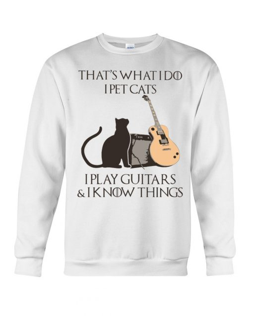 That's what I do I pet cats I play Guitars and I know things Sweatshirt