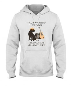 That's what I do I pet dogs I play guitars and I know things Hoodie