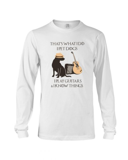 That's what I do I pet dogs I play guitars and I know things Long sleeve