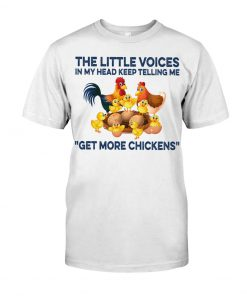 The little voices in my head keep telling me get more chickens shirt