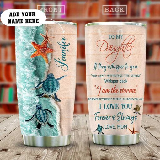 To my daughter If they whisper to you You can't withstand the storm whisper back I am the storm Beach personalized tumbler