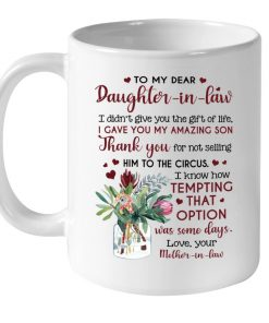 To my dear Daughter-in-law I didn't give you the gift of life I gave you my amazing son mug