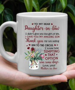 To my dear Daughter-in-law I didn't give you the gift of life I gave you my amazing son mug2