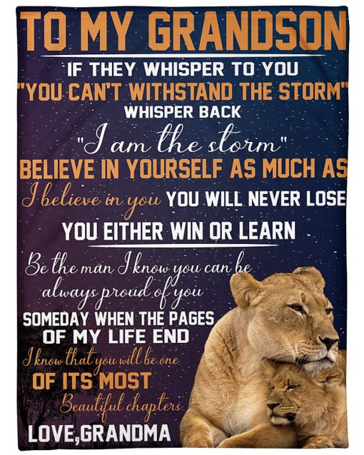 To my grandson If they whisper to you You can't withstand the storm whisper back I am the storm Lion fleece blanket