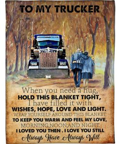 To my trucker When you need a hug hold this blanket tight I have filled it with wishes hope love and tight fleece blanket