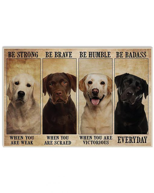 Be strong when you are weak Be brave when you are scared Be Badass everyday Dog Poster