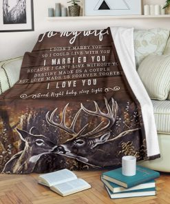 To my wife I didn't marry you so I could live with you I married you Because I can not live without you I love you Deer fleece blanket