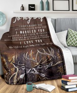 To my wife I didn't marry you so I could live with you I married you Because I can not live without you I love you Deer fleece blanket2