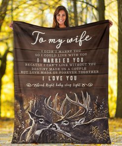 To my wife I didn't marry you so I could live with you I married you Because I can not live without you I love you Deer fleece blanket5