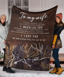 To my wife I didn't marry you so I could live with you I married you Because I can not live without you I love you Deer fleece blanket6
