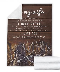 To my wife I didn't marry you so I could live with you I married you Because I can not live without you I love you Deer fleece blanket7