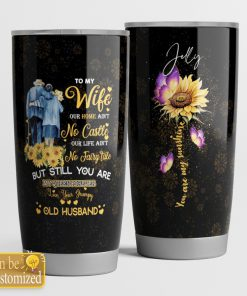 To my wife our home ain't no castle our life ain't no fairy tale but still you are my queen forever Sunflower tumbler
