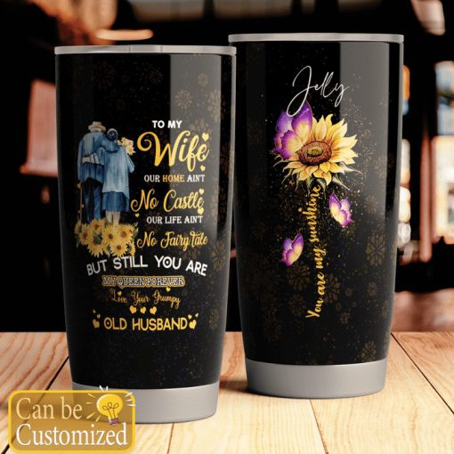 To my wife our home ain't no castle our life ain't no fairy tale but still you are my queen forever Sunflower tumbler4