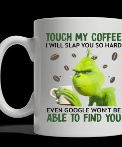 Touch my coffee I will slap you so hard even google won't be able to find you Grinch mug