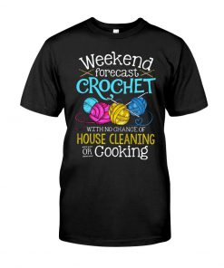 Weekend forecast crochet with no chance of house cleaning or cooking shirt