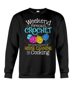 Weekend forecast crochet with no chance of house cleaning or cooking sweatshirt