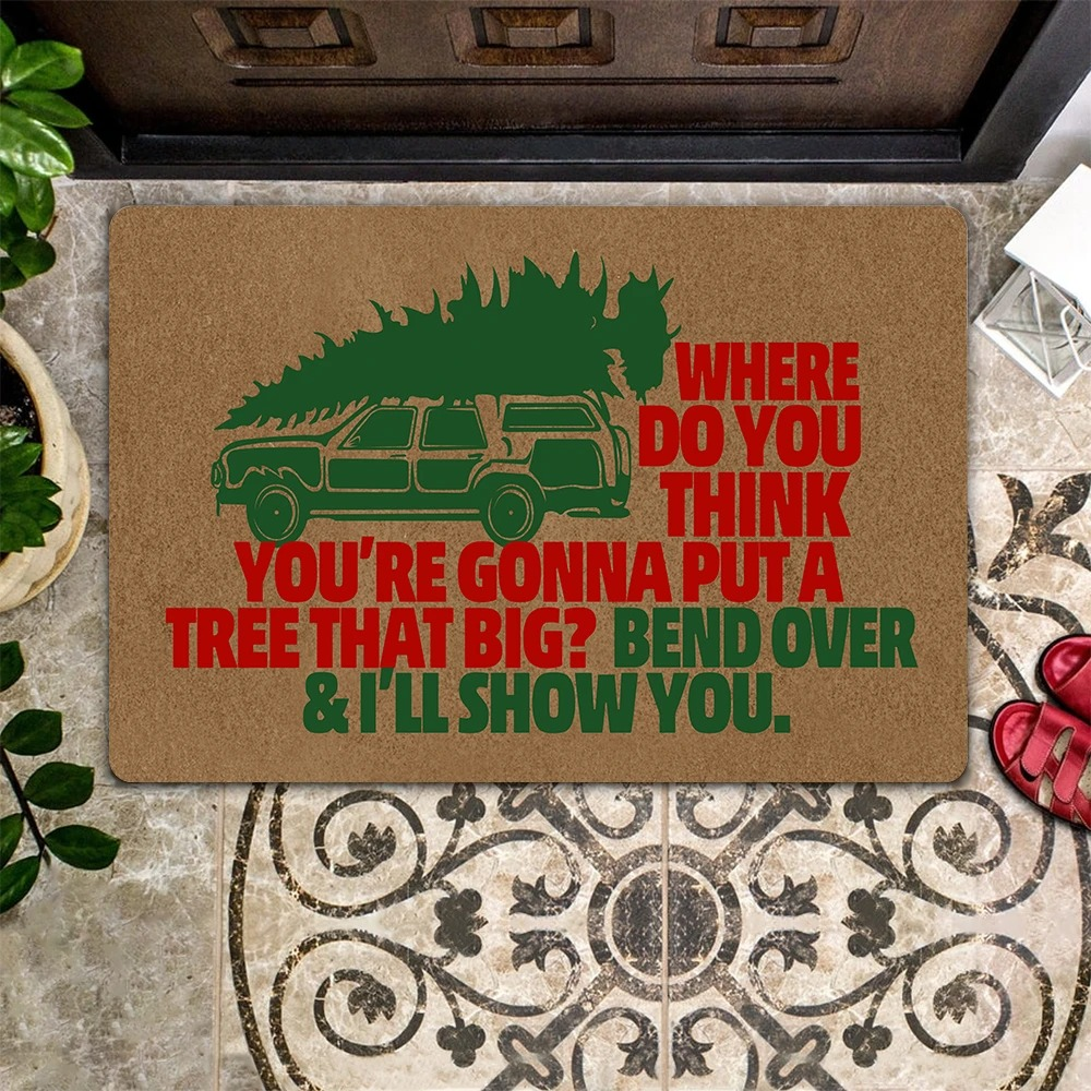 Where Do You Think You're Gonna Put A Tree That Big Bend Over and I'll Show You Doormat 1