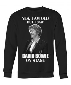 Yes I am old but I saw David Bowie on stage sweatshirt