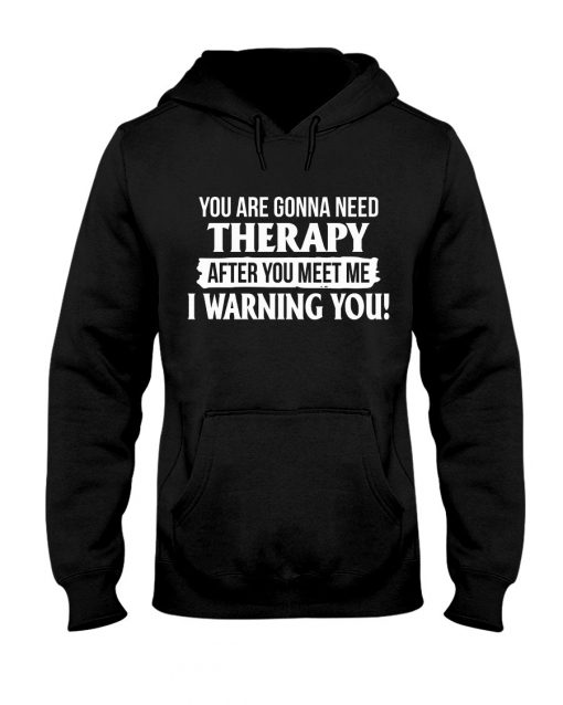 You are gonna need Therapy after you meet me I warning you Hoodie