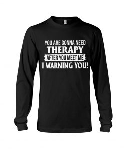 You are gonna need Therapy after you meet me I warning you Long sleeve