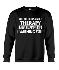 You are gonna need Therapy after you meet me I warning you Sweatshirt