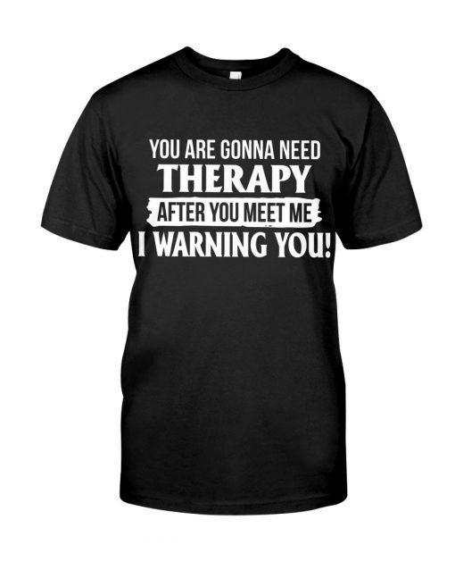 You are gonna need Therapy after you meet me I warning you T-shirt