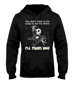 You don't have to be crazy to be my friend I'll train you Jack Skellington Hoodie