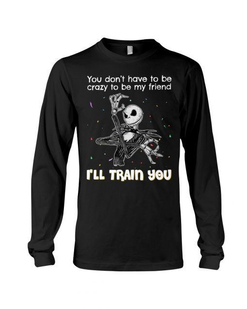 You don't have to be crazy to be my friend I'll train you Jack Skellington Long sleeve