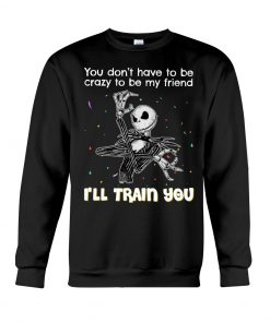You don't have to be crazy to be my friend I'll train you Jack Skellington Sweatshirt