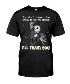 You don't have to be crazy to be my friend I'll train you Jack Skellington T-shirt