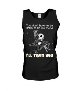 You don't have to be crazy to be my friend I'll train you Jack Skellington tank top